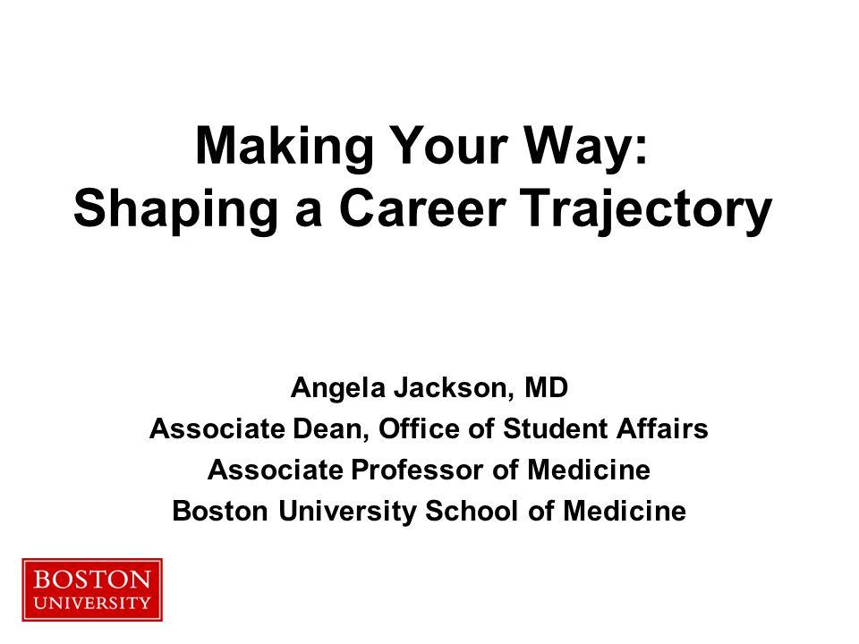 Making Your Way: Shaping a Career Trajectory Angela Jackson, MD Associate Dean, Office of Student Affairs Associate Professor of Medicine Boston University School of Medicine