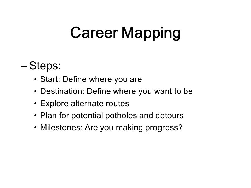 Career Mapping –Steps: Start: Define where you are Destination: Define where you want to be Explore alternate routes Plan for potential potholes and detours Milestones: Are you making progress?