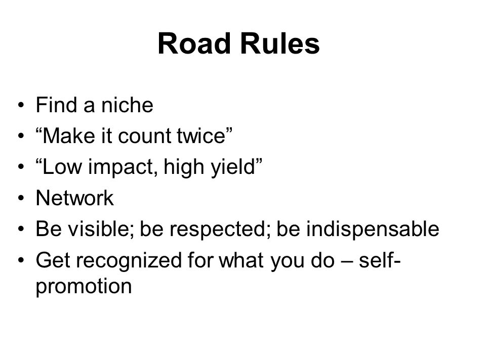 Road Rules Find a niche Make it count twice Low impact, high yield Network Be visible; be respected; be indispensable Get recognized for what you do – self- promotion