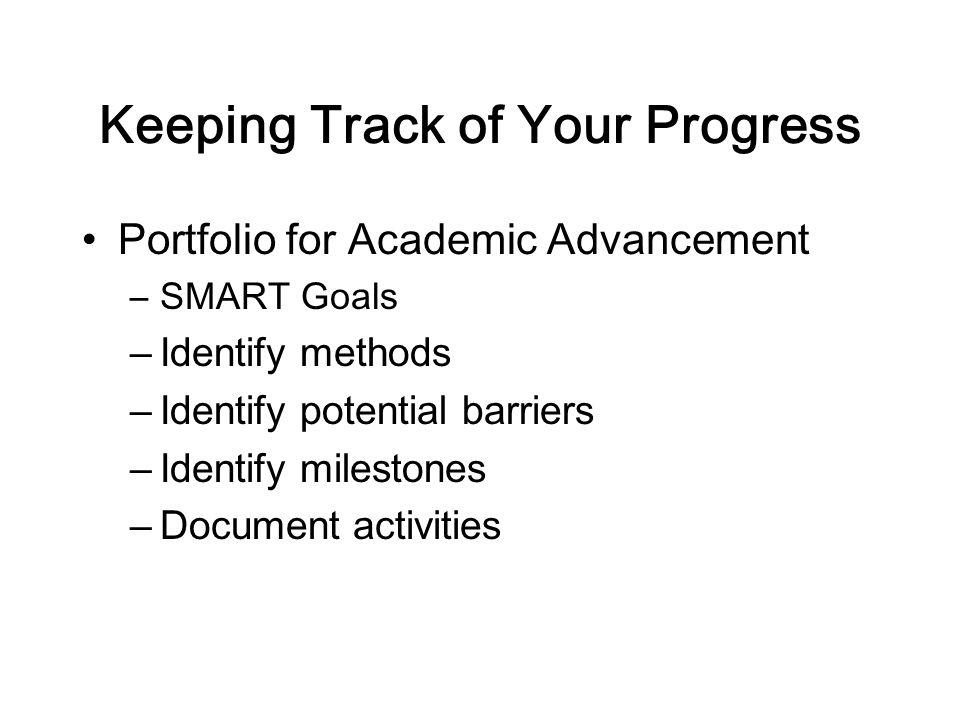 Keeping Track of Your Progress Portfolio for Academic Advancement –SMART Goals –Identify methods –Identify potential barriers –Identify milestones –Document activities