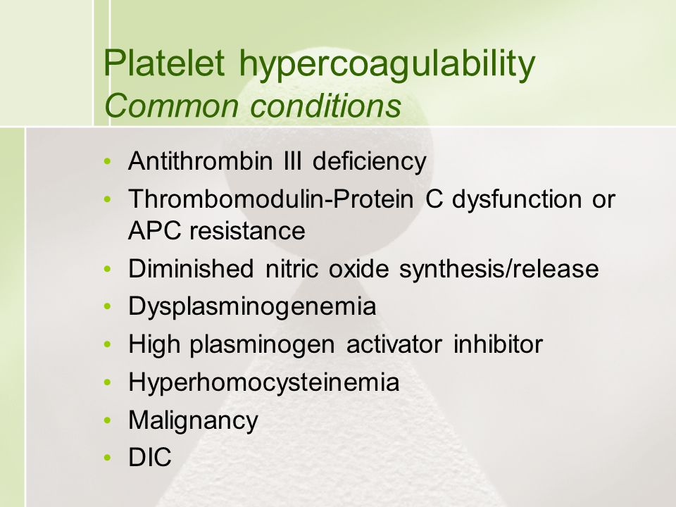 Platelet hypercoagulability Common conditions Antithrombin III deficiency Thrombomodulin-Protein C dysfunction or APC resistance Diminished nitric oxi