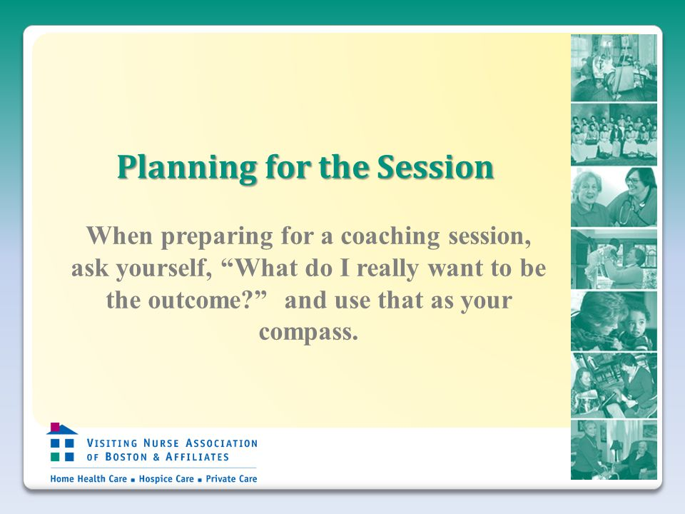 Planning for the Session When preparing for a coaching session, ask yourself, What do I really want to be the outcome and use that as your compass.