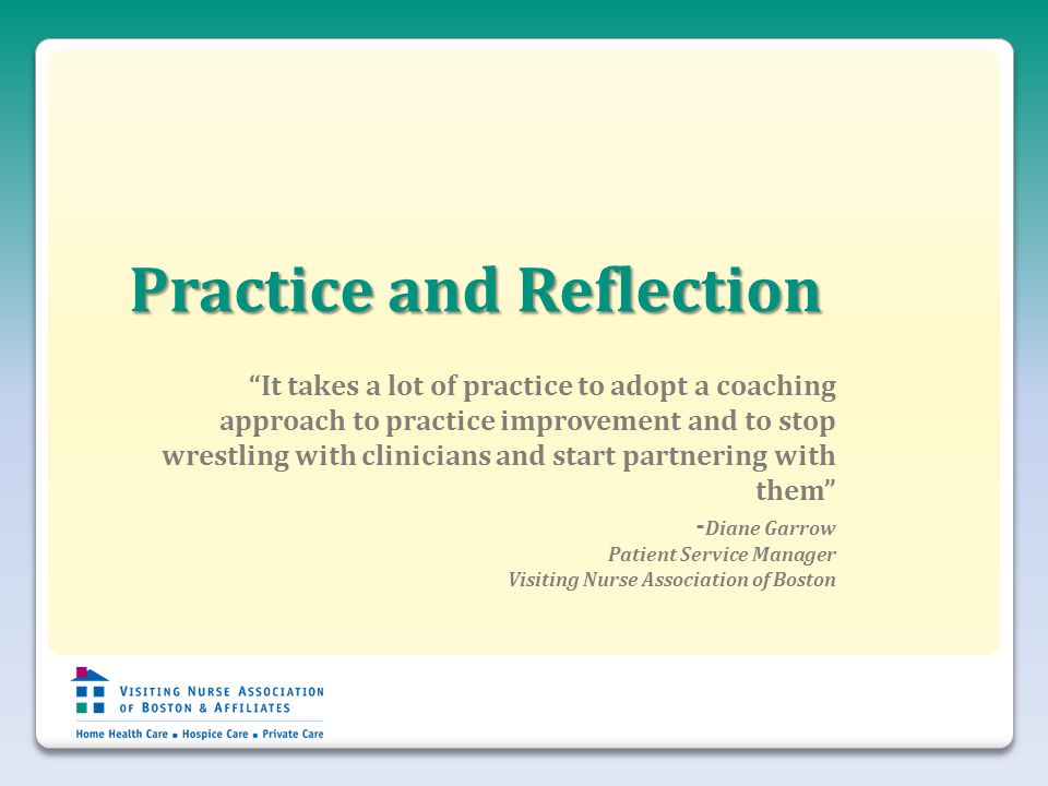 Practice and Reflection It takes a lot of practice to adopt a coaching approach to practice improvement and to stop wrestling with clinicians and start partnering with them - Diane Garrow Patient Service Manager Visiting Nurse Association of Boston