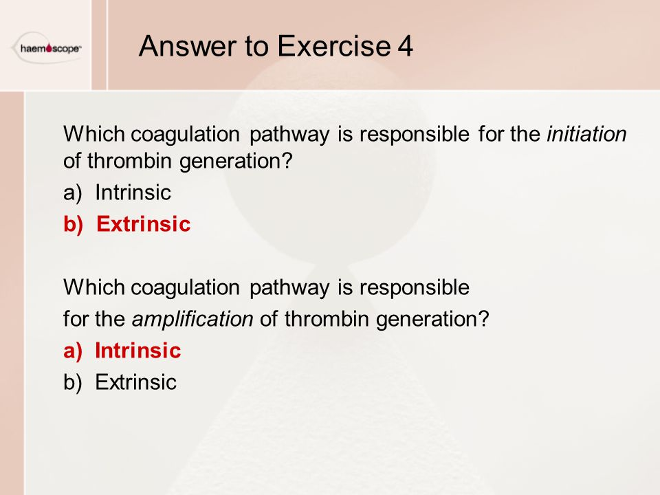 Answer to Exercise 4 Which coagulation pathway is responsible for the initiation of thrombin generation? a) Intrinsic b) Extrinsic Which coagulation p