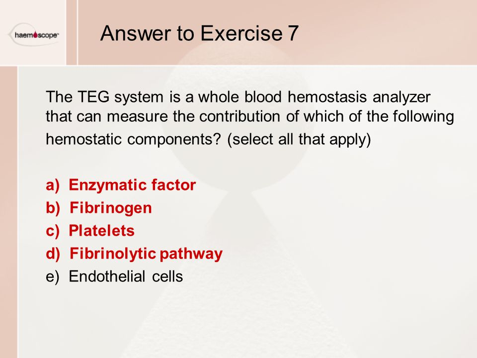 Answer to Exercise 7 The TEG system is a whole blood hemostasis analyzer that can measure the contribution of which of the following hemostatic compon