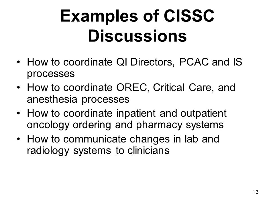 13 Examples of CISSC Discussions How to coordinate QI Directors, PCAC and IS processes How to coordinate OREC, Critical Care, and anesthesia processes How to coordinate inpatient and outpatient oncology ordering and pharmacy systems How to communicate changes in lab and radiology systems to clinicians
