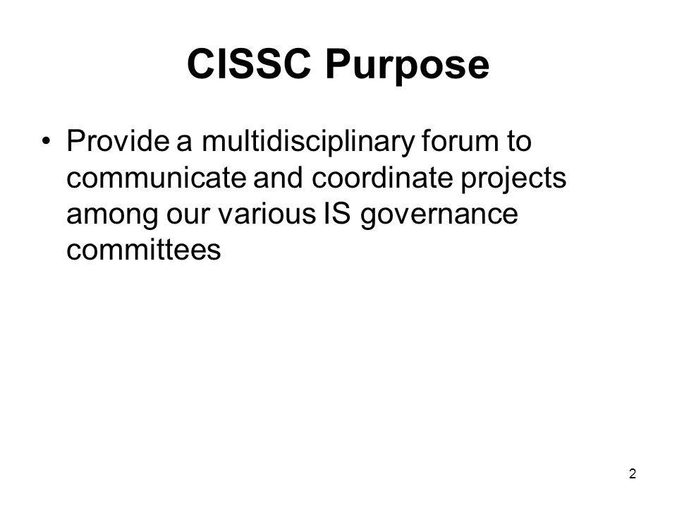2 CISSC Purpose Provide a multidisciplinary forum to communicate and coordinate projects among our various IS governance committees
