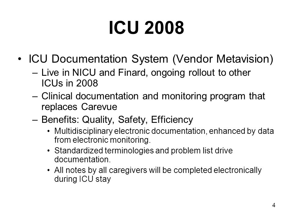4 ICU 2008 ICU Documentation System (Vendor Metavision) –Live in NICU and Finard, ongoing rollout to other ICUs in 2008 –Clinical documentation and monitoring program that replaces Carevue –Benefits: Quality, Safety, Efficiency Multidisciplinary electronic documentation, enhanced by data from electronic monitoring.