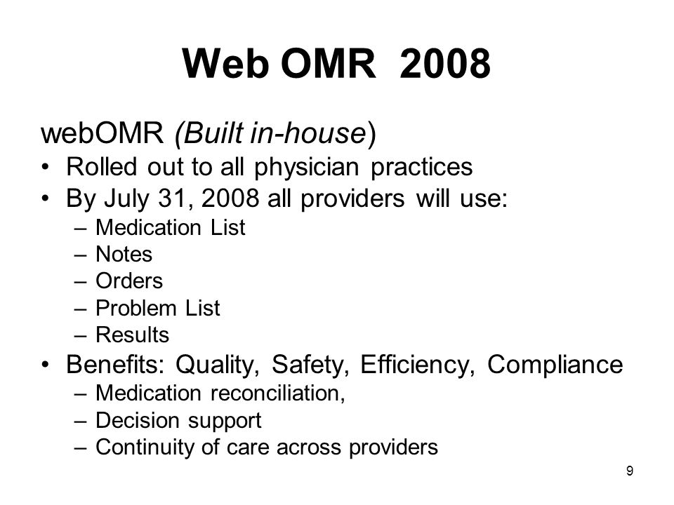 9 Web OMR 2008 webOMR (Built in-house) Rolled out to all physician practices By July 31, 2008 all providers will use: –Medication List –Notes –Orders –Problem List –Results Benefits: Quality, Safety, Efficiency, Compliance –Medication reconciliation, –Decision support –Continuity of care across providers