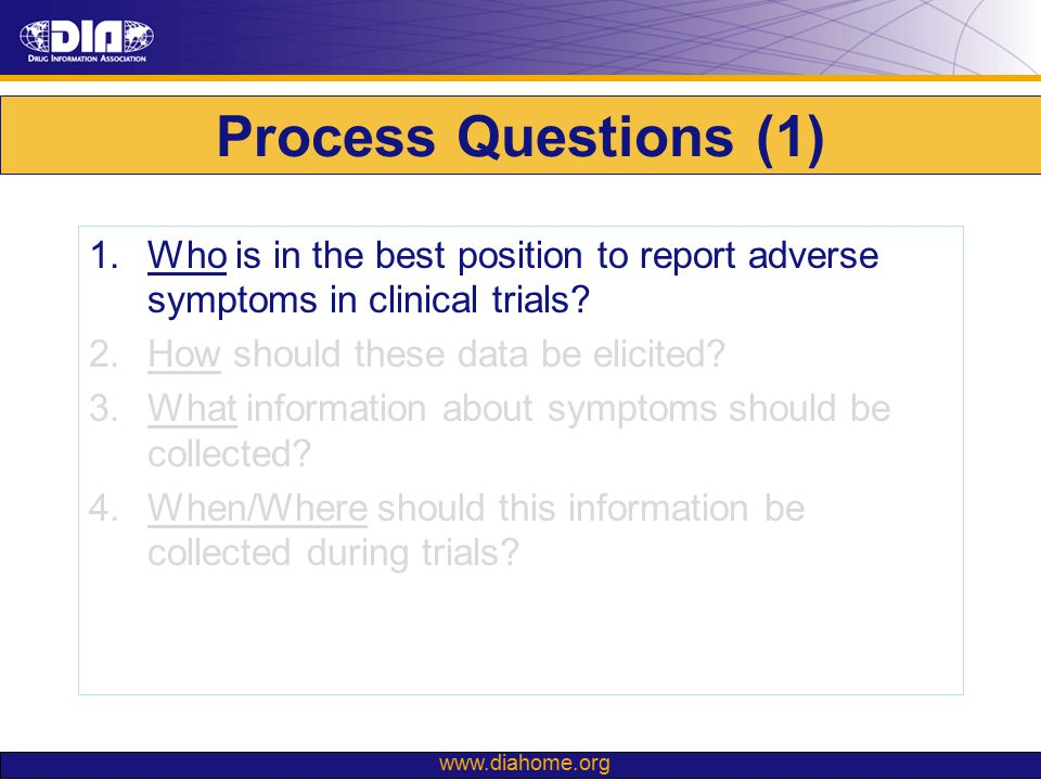 www.diahome.org Process Questions (1) 1.Who is in the best position to report adverse symptoms in clinical trials? 2.How should these data be elicited