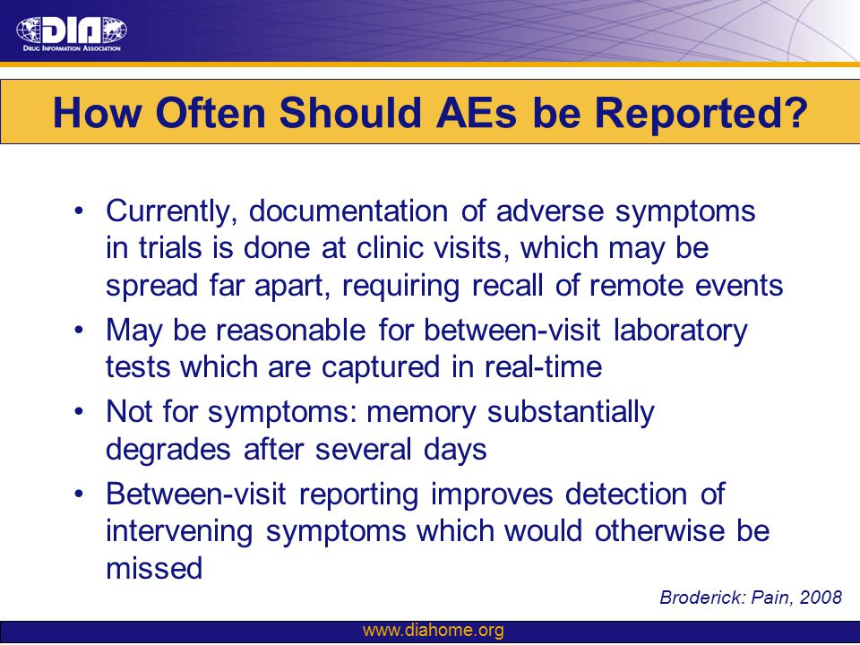 www.diahome.org How Often Should AEs be Reported? Currently, documentation of adverse symptoms in trials is done at clinic visits, which may be spread