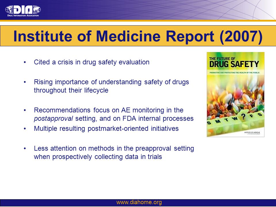 www.diahome.org Institute of Medicine Report (2007) Cited a crisis in drug safety evaluation Rising importance of understanding safety of drugs throug