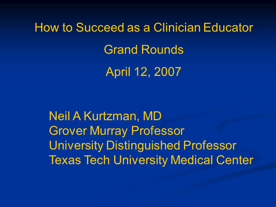How to Succeed as a Clinician Educator Grand Rounds April 12, 2007 Neil A Kurtzman, MD Grover Murray Professor University Distinguished Professor Texa
