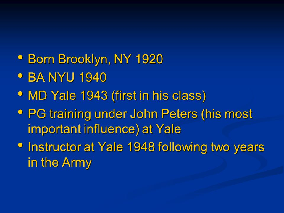 Born Brooklyn, NY 1920 Born Brooklyn, NY 1920 BA NYU 1940 BA NYU 1940 MD Yale 1943 (first in his class) MD Yale 1943 (first in his class) PG training