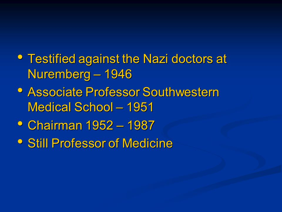 Testified against the Nazi doctors at Nuremberg – 1946 Testified against the Nazi doctors at Nuremberg – 1946 Associate Professor Southwestern Medical