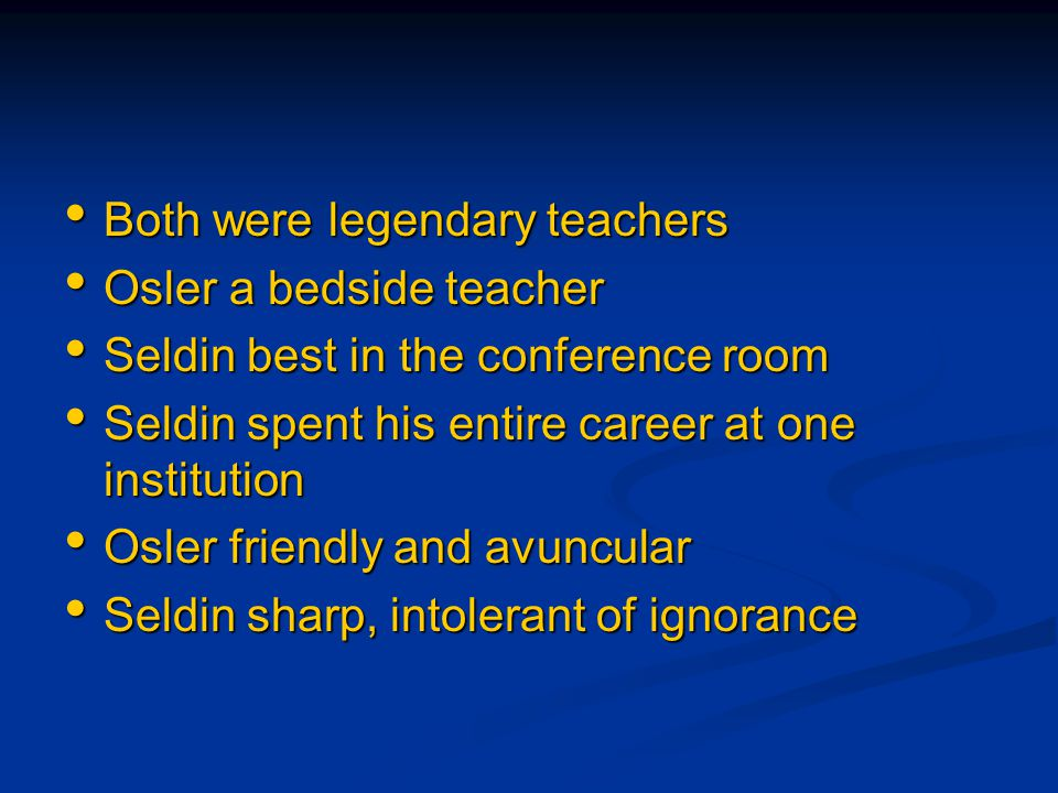 Both were legendary teachers Both were legendary teachers Osler a bedside teacher Osler a bedside teacher Seldin best in the conference room Seldin be