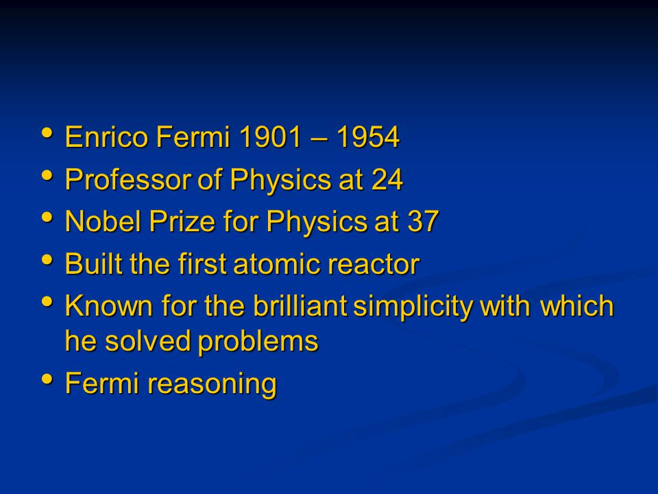 Enrico Fermi 1901 – 1954 Enrico Fermi 1901 – 1954 Professor of Physics at 24 Professor of Physics at 24 Nobel Prize for Physics at 37 Nobel Prize for
