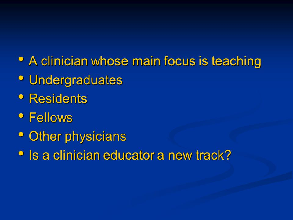 A clinician whose main focus is teaching A clinician whose main focus is teaching Undergraduates Undergraduates Residents Residents Fellows Fellows Ot