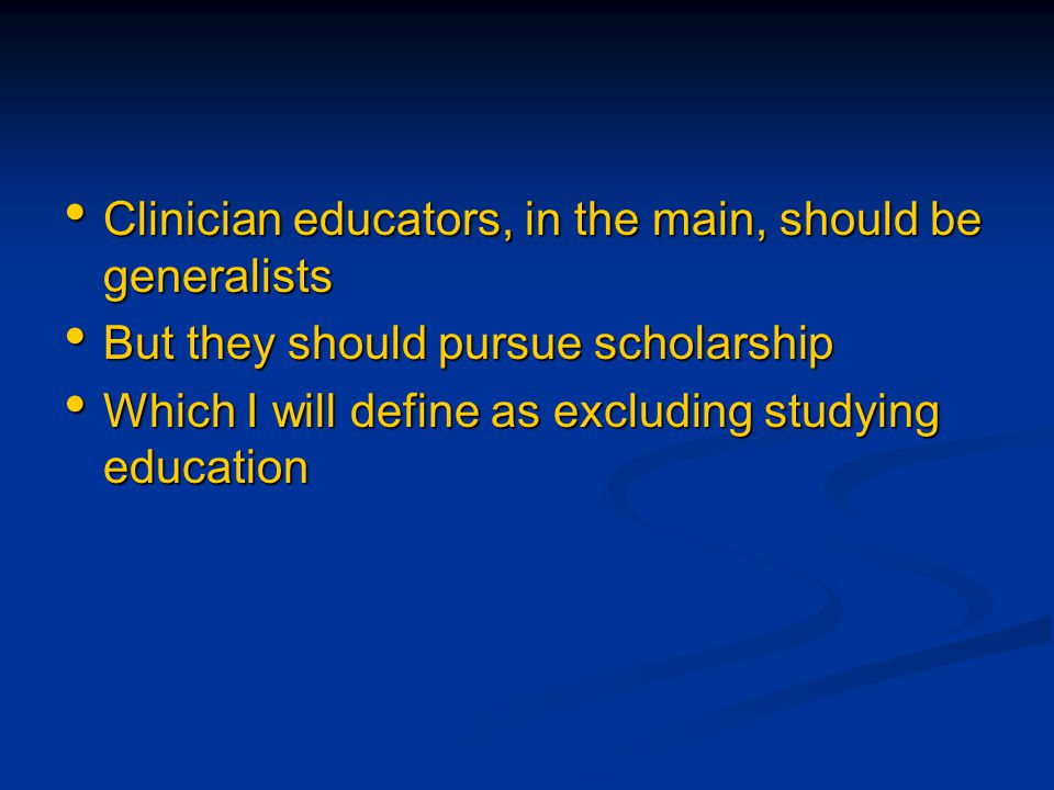 Clinician educators, in the main, should be generalists Clinician educators, in the main, should be generalists But they should pursue scholarship But