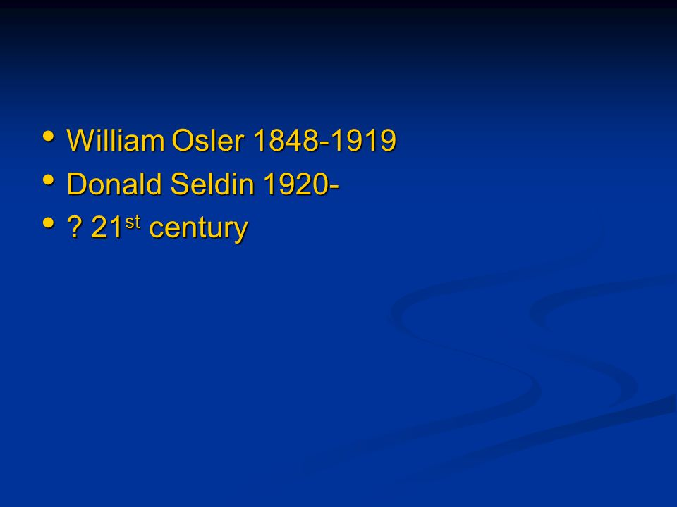 William Osler 1848-1919 William Osler 1848-1919 Donald Seldin 1920- Donald Seldin 1920- ? 21 st century ? 21 st century