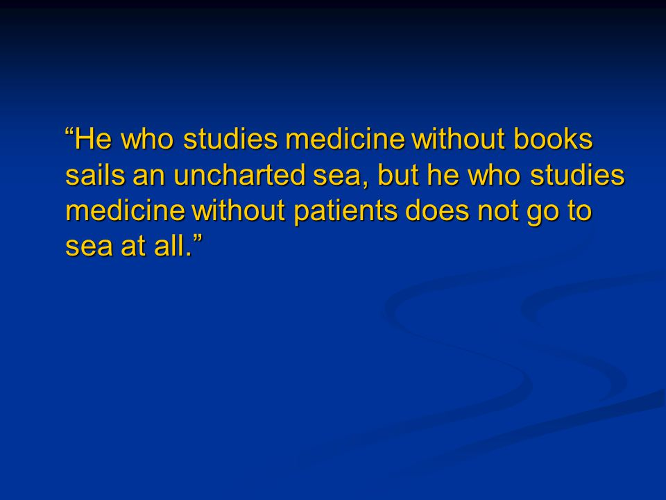"""He who studies medicine without books sails an uncharted sea, but he who studies medicine without patients does not go to sea at all."" ""He who studie"