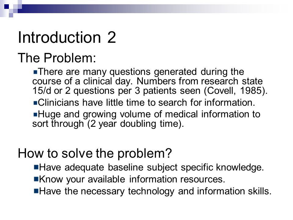 Introduction 2 The Problem: There are many questions generated during the course of a clinical day.