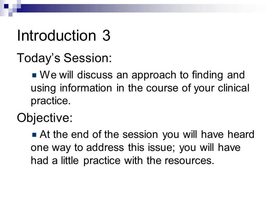 Introduction 3 Today's Session: We will discuss an approach to finding and using information in the course of your clinical practice.