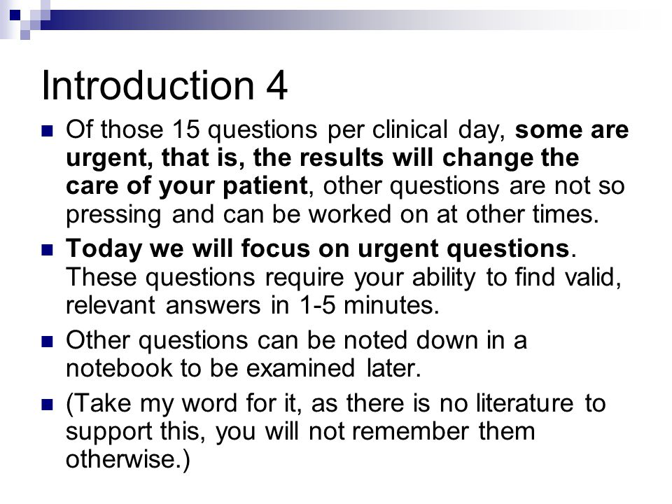 Introduction 4 Of those 15 questions per clinical day, some are urgent, that is, the results will change the care of your patient, other questions are not so pressing and can be worked on at other times.