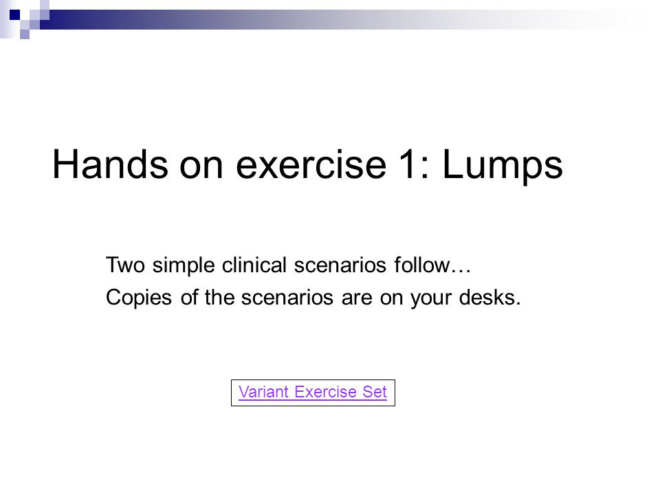 Hands on exercise 1: Lumps Two simple clinical scenarios follow… Copies of the scenarios are on your desks.