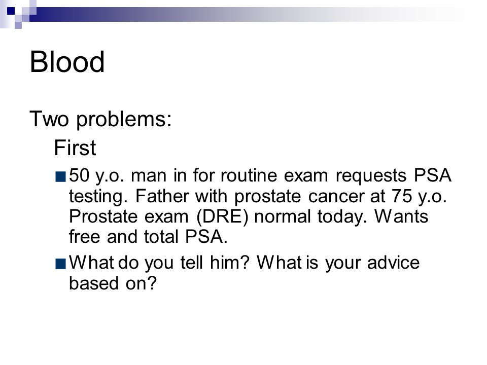 Blood Two problems: First 50 y.o. man in for routine exam requests PSA testing.