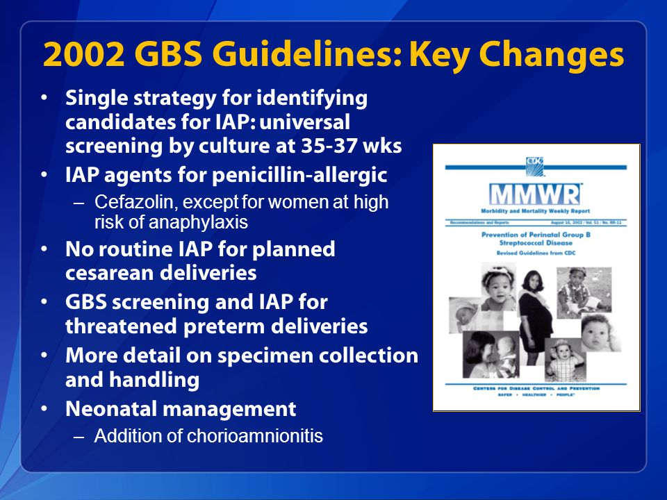 2002 GBS Guidelines: Key Changes Single strategy for identifying candidates for IAP: universal screening by culture at 35-37 wks IAP agents for penici