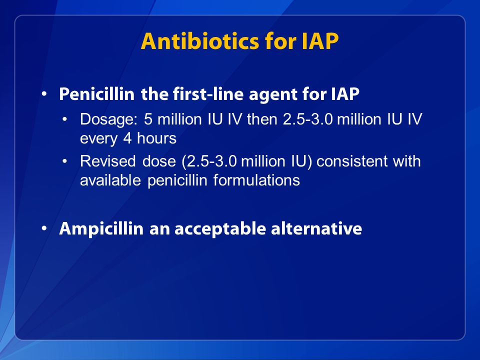 Antibiotics for IAP Penicillin the first-line agent for IAP Dosage: 5 million IU IV then 2.5-3.0 million IU IV every 4 hours Revised dose (2.5-3.0 mil