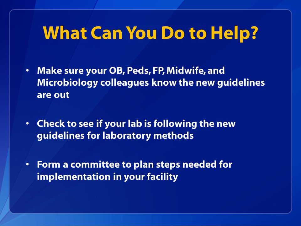 What Can You Do to Help? Make sure your OB, Peds, FP, Midwife, and Microbiology colleagues know the new guidelines are out Check to see if your lab is