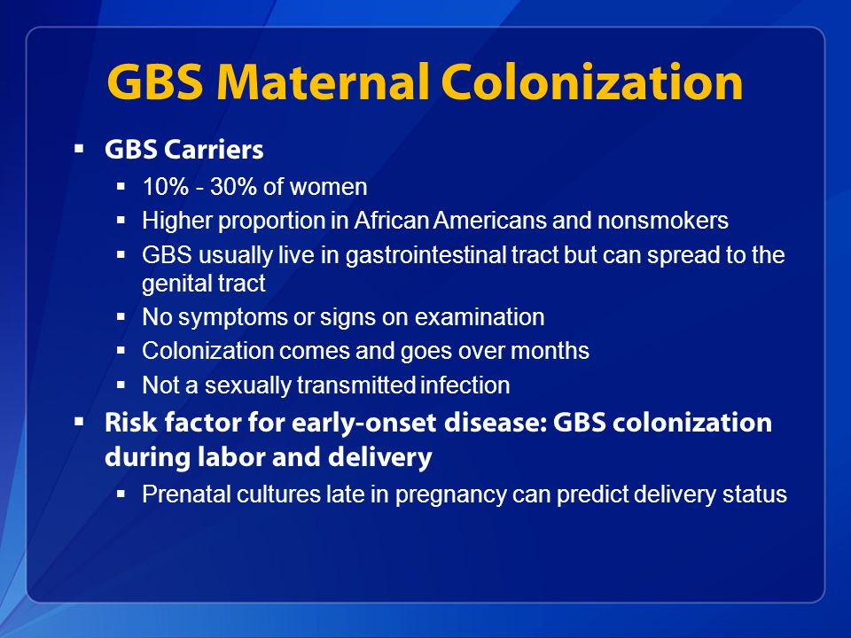 Mother to Infant Transmission of GBS GBS colonized mother Non-colonized newborn 50% Colonized newborn 50% Asymptomatic 98% Early-onset sepsis, pneumonia, meningitis 2%