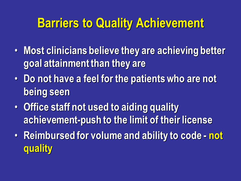 Barriers to Quality Achievement Most clinicians believe they are achieving better goal attainment than they are Most clinicians believe they are achie