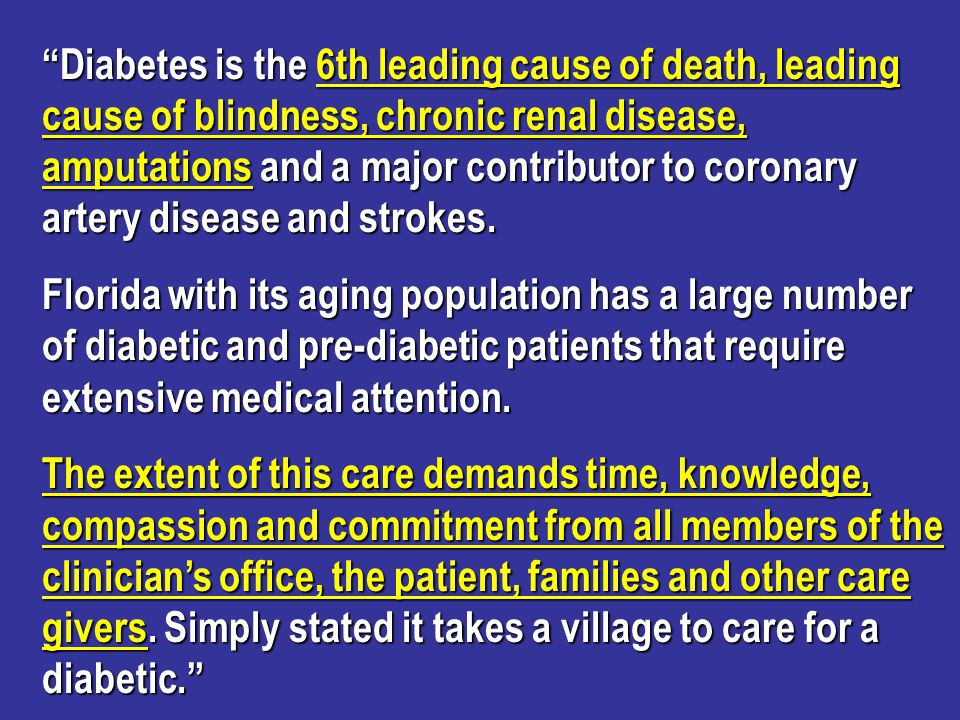 More Diabetes Facts 20% of Medicare population has diabetes 20% of Medicare population has diabetes 30% of the Medicare Budget is spent on diabetes 30% of the Medicare Budget is spent on diabetes Leading cause of blindness is diabetic retinopathy and it is 90% preventable - National Eye Institute Leading cause of blindness is diabetic retinopathy and it is 90% preventable - National Eye Institute Diabetic nephropathy is the leading cause of end stage renal disease - most is preventable - NIDDKD Diabetic nephropathy is the leading cause of end stage renal disease - most is preventable - NIDDKD Diabetes accounts for 60% of all non-traumatic amputations - 85% preventable - ADA CDC Diabetes accounts for 60% of all non-traumatic amputations - 85% preventable - ADA CDC