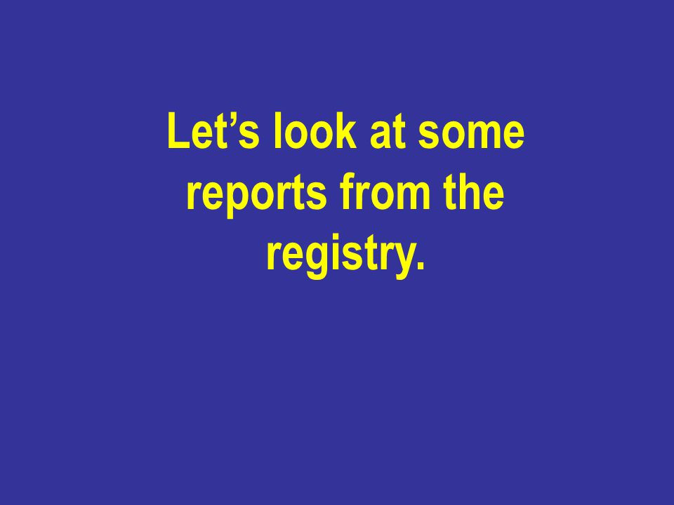 Let's look at some reports from the registry.