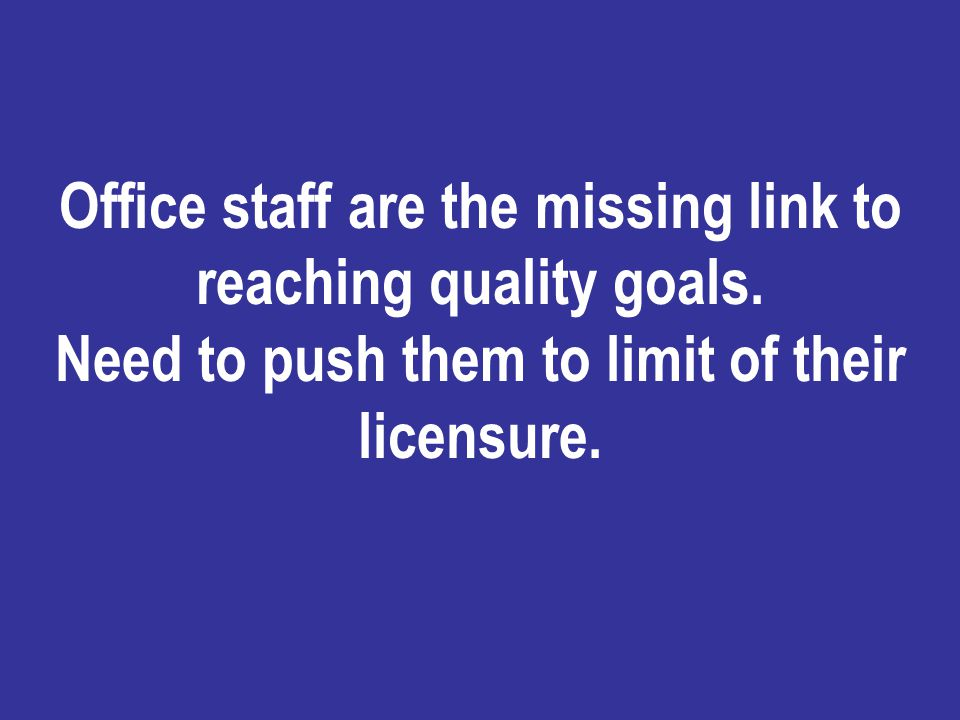Office staff are the missing link to reaching quality goals. Need to push them to limit of their licensure.