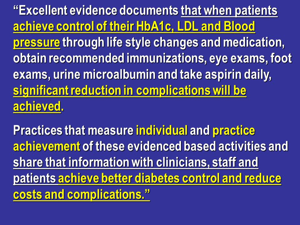 # Patients reaching goal for quality indicator above national average in 2002 Yearly Cost Savings if indicator achieved HbA1c 1079 patients$301,041.00 LDL 3582 patients$1,321,758.00 BP 3938 patients$1,866,612.00 Total yearly savings$3,489,411.00 Yearly Cost Savings using Bridges to Excellence data as of June 2009 www.bridgestoexcellence.org
