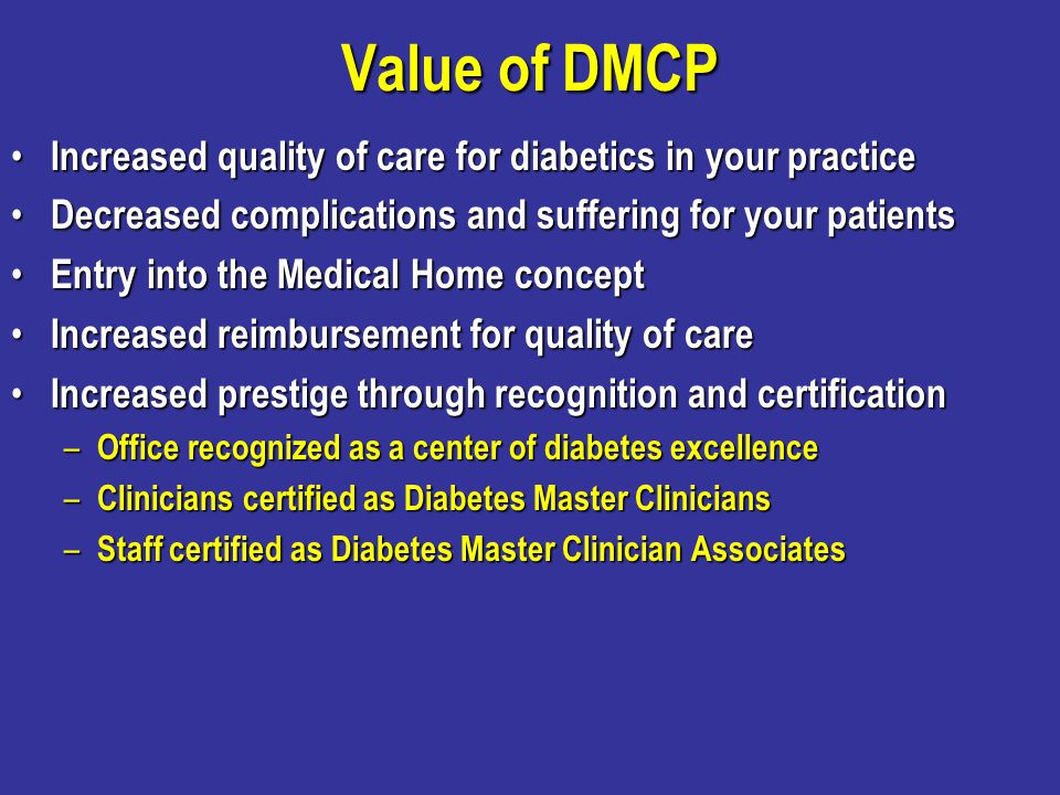 Value of DMCP Increased quality of care for diabetics in your practice Increased quality of care for diabetics in your practice Decreased complication