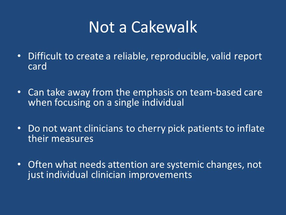 Not a Cakewalk Difficult to create a reliable, reproducible, valid report card Can take away from the emphasis on team-based care when focusing on a single individual Do not want clinicians to cherry pick patients to inflate their measures Often what needs attention are systemic changes, not just individual clinician improvements