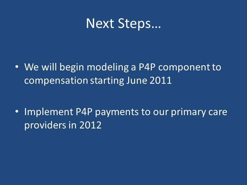 Next Steps… We will begin modeling a P4P component to compensation starting June 2011 Implement P4P payments to our primary care providers in 2012