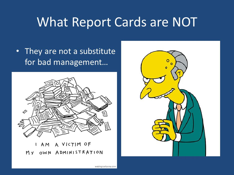 What Report Cards are NOT They are not a substitute for bad management…