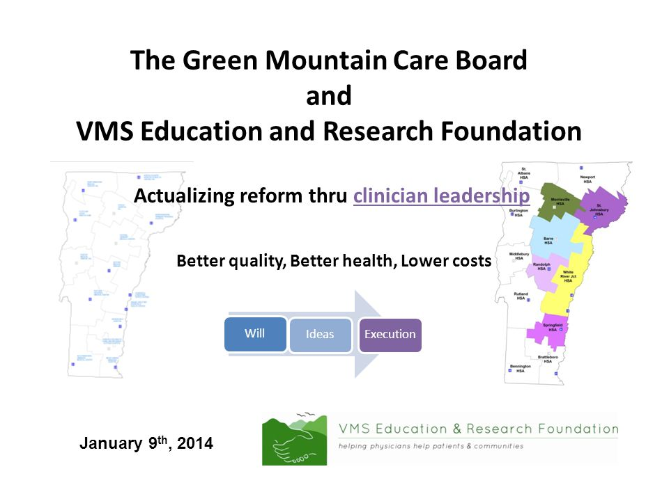 The Green Mountain Care Board and VMS Education and Research Foundation Actualizing reform thru clinician leadership Better quality, Better health, Lower costs WillIdeasExecution January 9 th, 2014