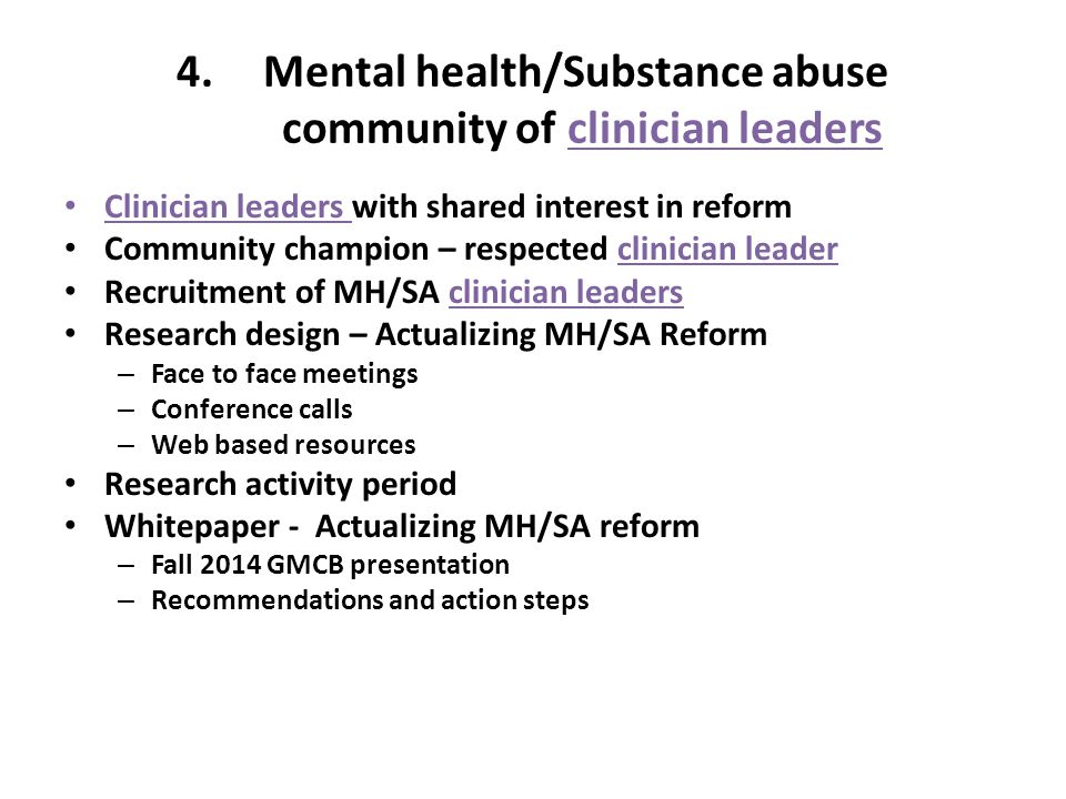 4.Mental health/Substance abuse community of clinician leaders Clinician leaders with shared interest in reform Community champion – respected clinician leader Recruitment of MH/SA clinician leaders Research design – Actualizing MH/SA Reform – Face to face meetings – Conference calls – Web based resources Research activity period Whitepaper - Actualizing MH/SA reform – Fall 2014 GMCB presentation – Recommendations and action steps