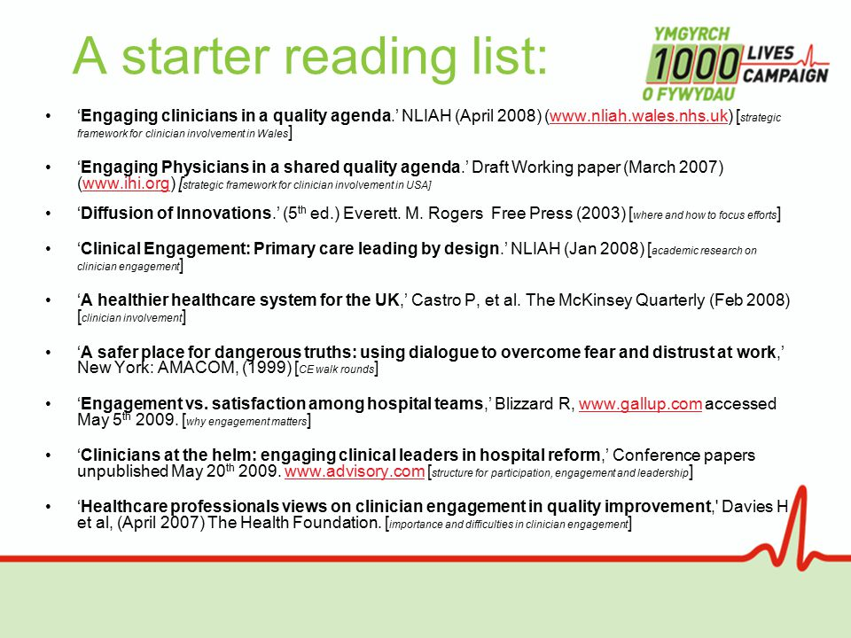 A starter reading list: 'Engaging clinicians in a quality agenda.' NLIAH (April 2008) (www.nliah.wales.nhs.uk) [ strategic framework for clinician involvement in Wales ]www.nliah.wales.nhs.uk 'Engaging Physicians in a shared quality agenda.' Draft Working paper (March 2007) (www.ihi.org) [ strategic framework for clinician involvement in USA]www.ihi.org 'Diffusion of Innovations.' (5 th ed.) Everett.