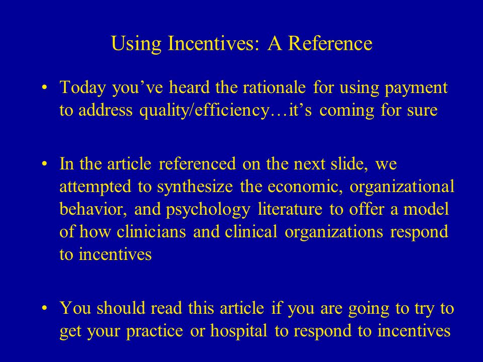 Using Incentives: A Reference Today you've heard the rationale for using payment to address quality/efficiency…it's coming for sure In the article referenced on the next slide, we attempted to synthesize the economic, organizational behavior, and psychology literature to offer a model of how clinicians and clinical organizations respond to incentives You should read this article if you are going to try to get your practice or hospital to respond to incentives