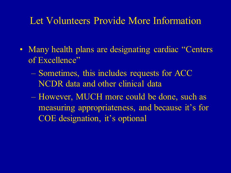 Let Volunteers Provide More Information Many health plans are designating cardiac Centers of Excellence –Sometimes, this includes requests for ACC NCDR data and other clinical data –However, MUCH more could be done, such as measuring appropriateness, and because it's for COE designation, it's optional