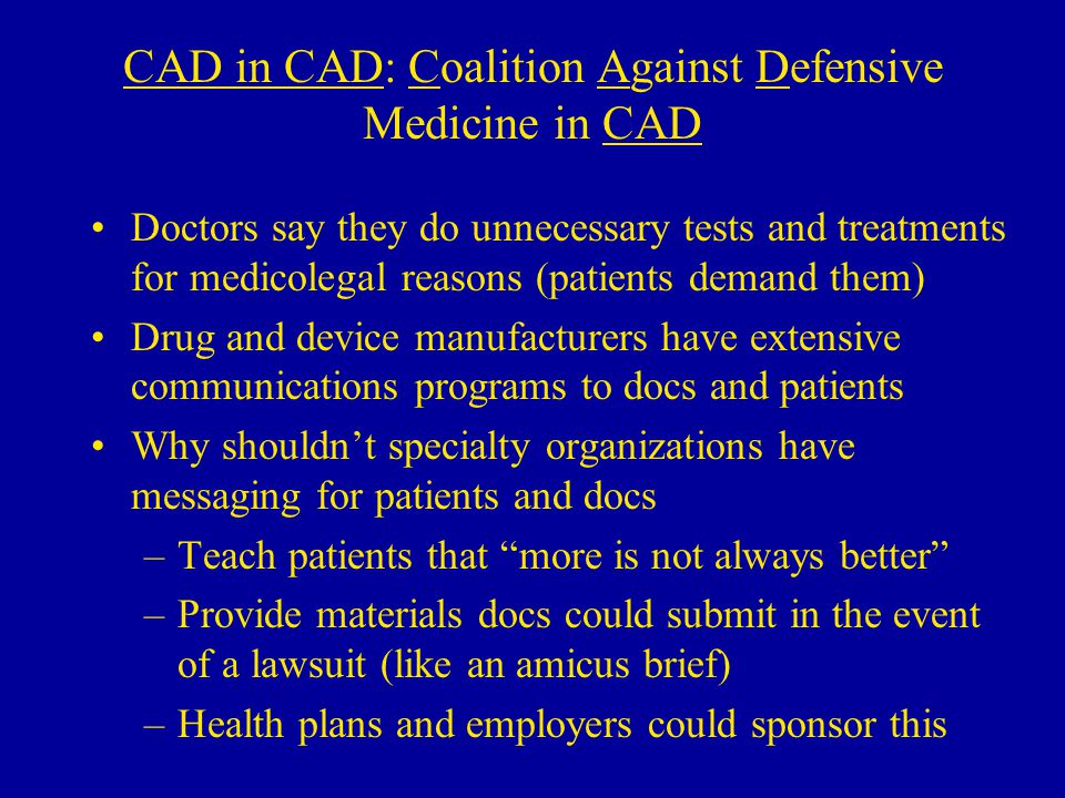 CAD in CAD: Coalition Against Defensive Medicine in CAD Doctors say they do unnecessary tests and treatments for medicolegal reasons (patients demand them) Drug and device manufacturers have extensive communications programs to docs and patients Why shouldn't specialty organizations have messaging for patients and docs –Teach patients that more is not always better –Provide materials docs could submit in the event of a lawsuit (like an amicus brief) –Health plans and employers could sponsor this