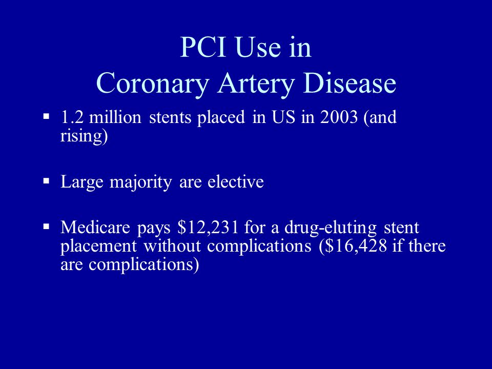 PCI Use in Coronary Artery Disease  1.2 million stents placed in US in 2003 (and rising)  Large majority are elective  Medicare pays $12,231 for a drug-eluting stent placement without complications ($16,428 if there are complications)